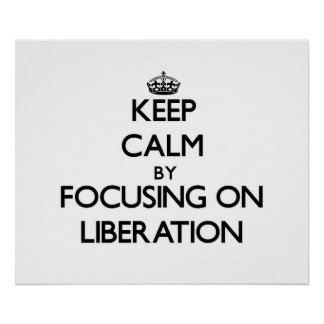 Keep Calm by focusing on Liberation Print