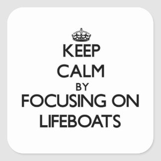 Keep Calm by focusing on Lifeboats Square Sticker