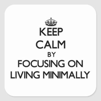 Keep Calm by focusing on Living Minimally Square Sticker