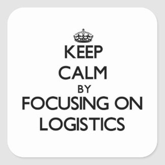 Keep Calm by focusing on Logistics Square Sticker