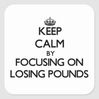 Keep Calm by focusing on Losing Pounds Square Stickers
