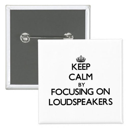 Keep Calm by focusing on Loudspeakers Pinback Buttons