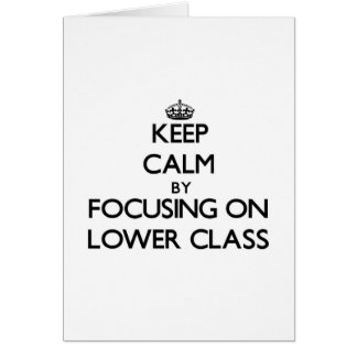 Keep Calm by focusing on Lower Class Greeting Card