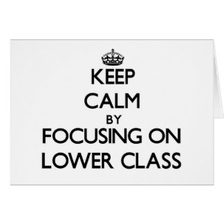 Keep Calm by focusing on Lower Class Greeting Cards