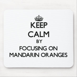 Keep Calm by focusing on Mandarin Oranges Mouse Pad