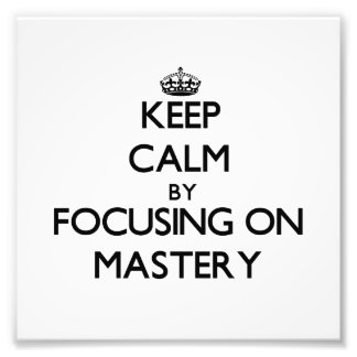Keep Calm by focusing on Mastery Art Photo