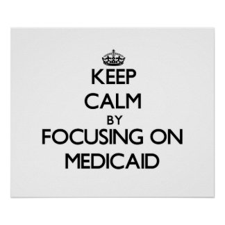 Keep Calm by focusing on Medicaid Poster