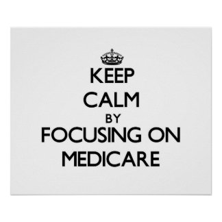 Keep Calm by focusing on Medicare Poster