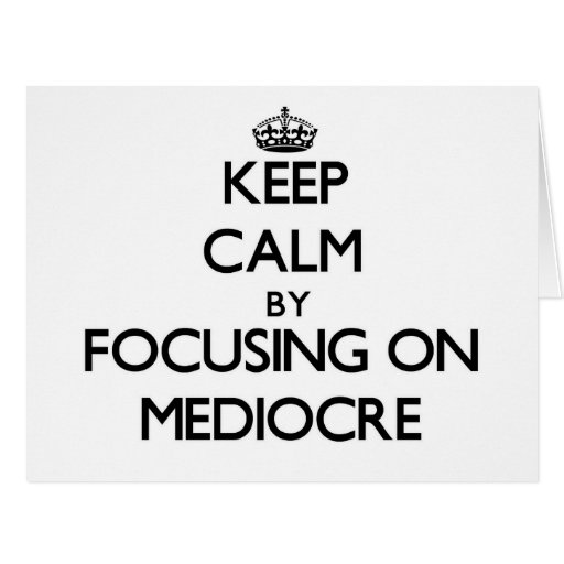 Keep Calm by focusing on Mediocre Greeting Cards