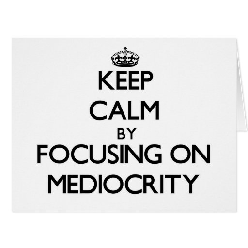 Keep Calm by focusing on Mediocrity Cards