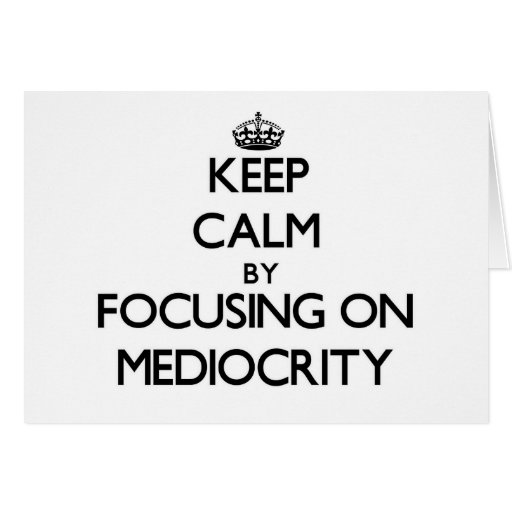 Keep Calm by focusing on Mediocrity Greeting Card