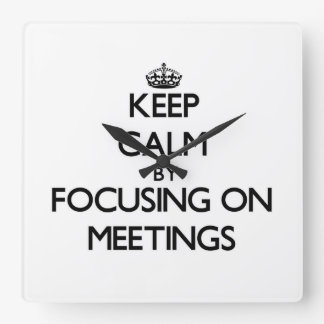 Keep Calm by focusing on Meetings Square Wall Clock