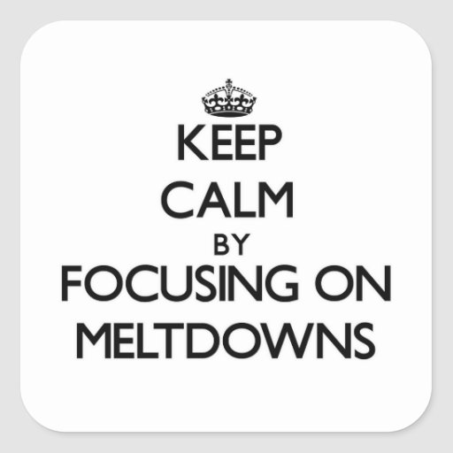Keep Calm by focusing on Meltdowns Square Stickers