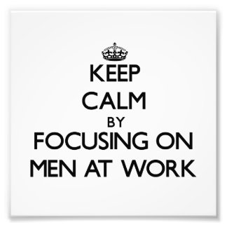 Keep Calm by focusing on Men At Work Photo Art
