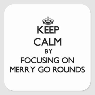 Keep Calm by focusing on Merry Go Rounds Square Sticker