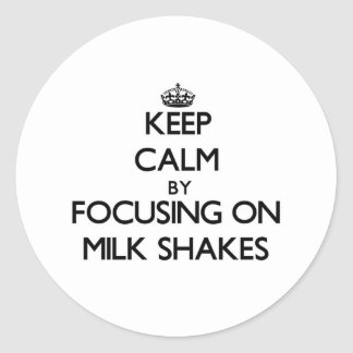 Keep Calm by focusing on Milk Shakes Classic Round Sticker