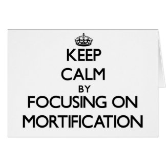 Keep Calm by focusing on Mortification Cards
