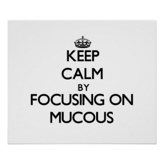 Keep Calm by focusing on Mucous Poster