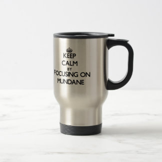 Keep Calm by focusing on Mundane 15 Oz Stainless Steel Travel Mug