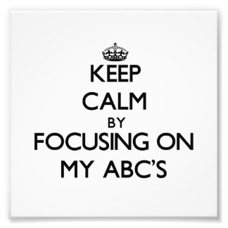 Keep Calm by focusing on My Abc'S Photo Art