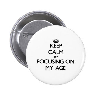 Keep Calm by focusing on My Age Pinback Buttons