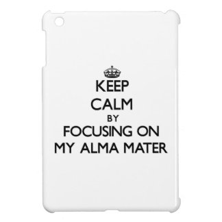 Keep Calm by focusing on My Alma Mater Cover For The iPad Mini