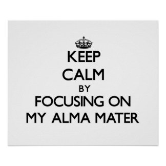 Keep Calm by focusing on My Alma Mater Posters