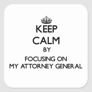 Keep Calm by focusing on My Attorney General Square Sticker