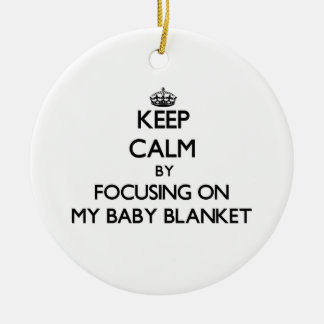 Keep Calm by focusing on My Baby Blanket Christmas Ornament