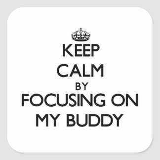 Keep Calm by focusing on My Buddy Square Sticker