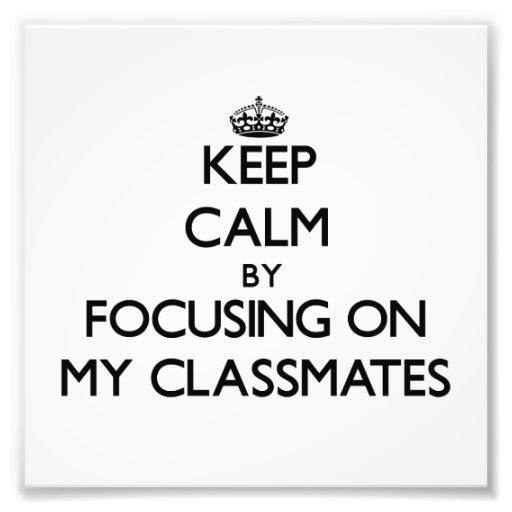 Keep Calm by focusing on My Classmates Photographic Print