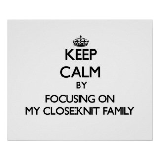 Keep Calm by focusing on My Close-Knit Family Poster