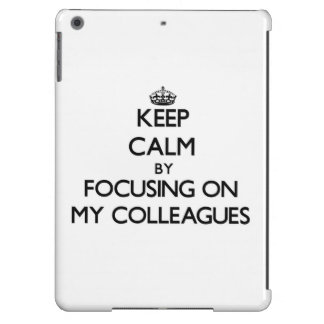 Keep Calm by focusing on My Colleagues Case For iPad Air