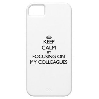 Keep Calm by focusing on My Colleagues iPhone 5 Case