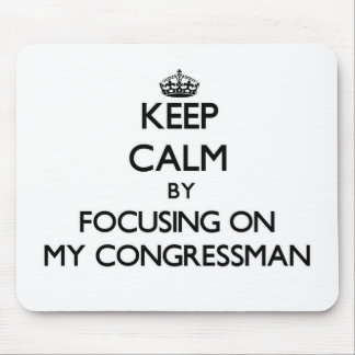 Keep Calm by focusing on My Congressman Mouse Pad