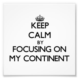 Keep Calm by focusing on My Continent Photo Art