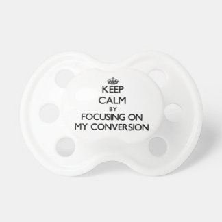 Keep Calm by focusing on My Conversion Baby Pacifier