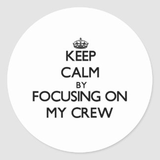 Keep Calm by focusing on My Crew Classic Round Sticker