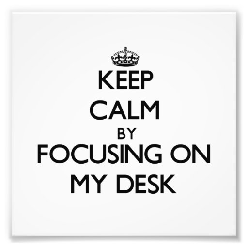 Keep Calm by focusing on My Desk Photo