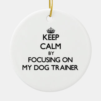 Keep Calm by focusing on My Dog Trainer Christmas Ornaments