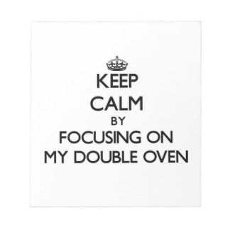 Keep Calm by focusing on My Double Oven Scratch Pad