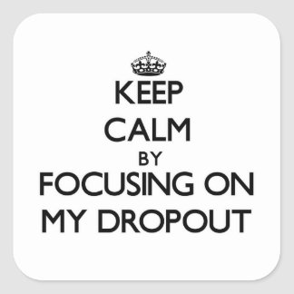 Keep Calm by focusing on My Dropout Square Sticker
