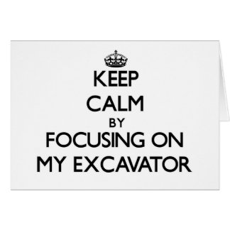 Keep Calm by focusing on MY EXCAVATOR Greeting Cards