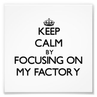 Keep Calm by focusing on My Factory Photograph