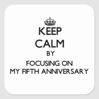 Keep Calm by focusing on My Fifth Anniversary Square Stickers