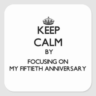 Keep Calm by focusing on My Fiftieth Anniversary Square Stickers