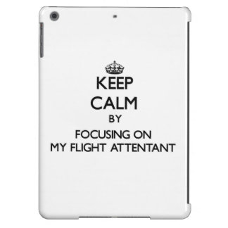 Keep Calm by focusing on My Flight Attentant iPad Air Cover