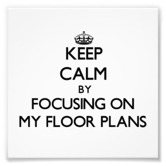 Keep Calm by focusing on My Floor Plans Photo Art