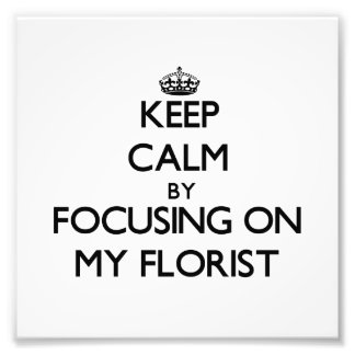 Keep Calm by focusing on My Florist Art Photo