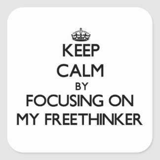 Keep Calm by focusing on My Freethinker Square Sticker